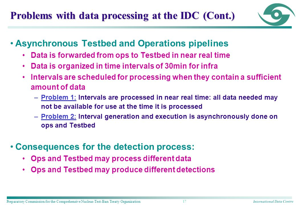 International Data Centre Preparatory Commission for the Comprehensive Nuclear-Test-Ban Treaty Organization 17 Problems with data processing at the IDC (Cont.) Asynchronous Testbed and Operations pipelines Data is forwarded from ops to Testbed in near real time Data is organized in time intervals of 30min for infra Intervals are scheduled for processing when they contain a sufficient amount of data –Problem 1: Intervals are processed in near real time: all data needed may not be available for use at the time it is processed –Problem 2: Interval generation and execution is asynchronously done on ops and Testbed Consequences for the detection process: Ops and Testbed may process different data Ops and Testbed may produce different detections