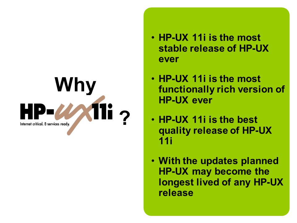 HP-UX 11i is the most stable release of HP-UX ever HP-UX 11i is the most functionally rich version of HP-UX ever HP-UX 11i is the best quality release of HP-UX 11i With the updates planned HP-UX may become the longest lived of any HP-UX release Why HP-UX 11i