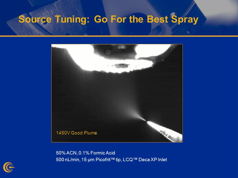 Source Tuning: Go For the Best Spray 50% ACN, 0.1% Formic Acid 500 nL/min, 15 µm Picofrit tip, LCQ Deca XP Inlet 850V Stream and Plume 1450V Good Plume