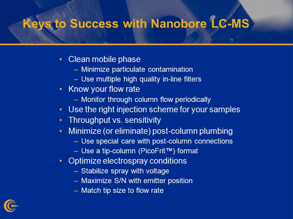 Keys to Success with Nanobore LC-MS Clean mobile phase –Minimize particulate contamination –Use multiple high quality in-line filters Know your flow rate –Monitor through column flow periodically Use the right injection scheme for your samples Throughput vs.