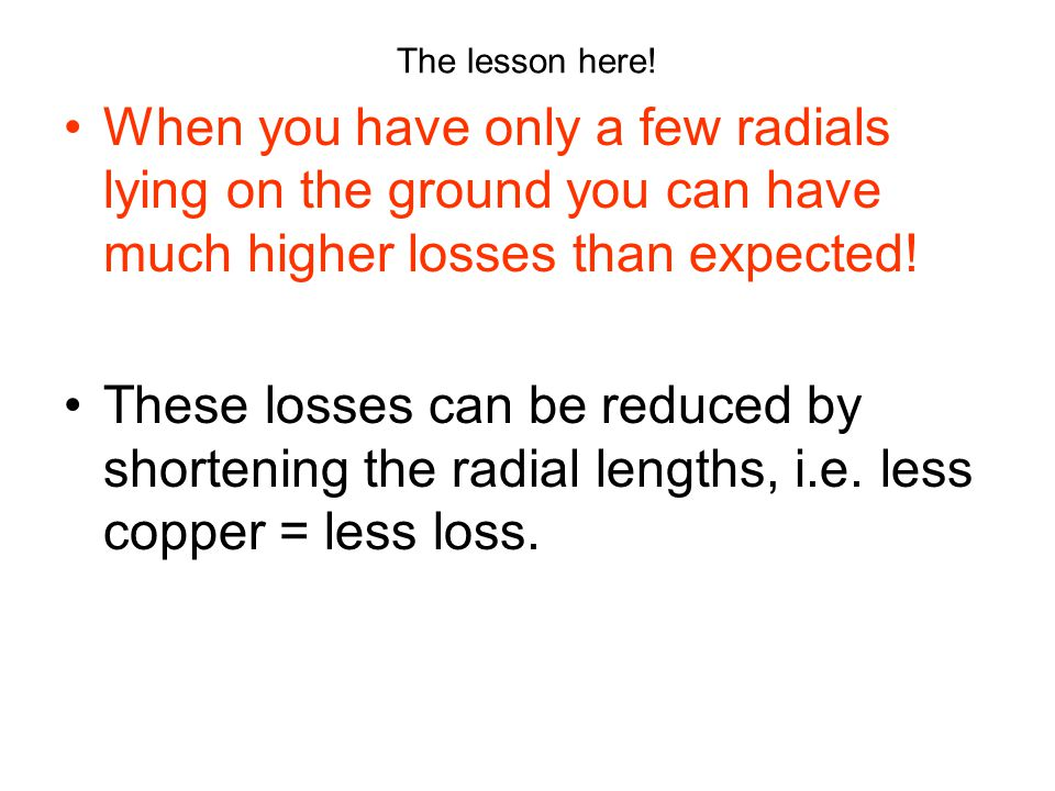 The lesson here! When you have only a few radials lying on the ground you can have much higher losses than expected! These losses can be reduced by sh