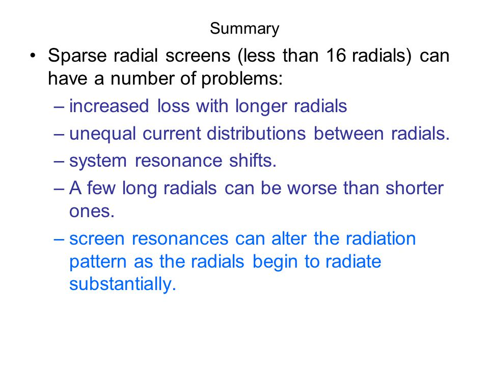 Summary Sparse radial screens (less than 16 radials) can have a number of problems: –increased loss with longer radials –unequal current distributions