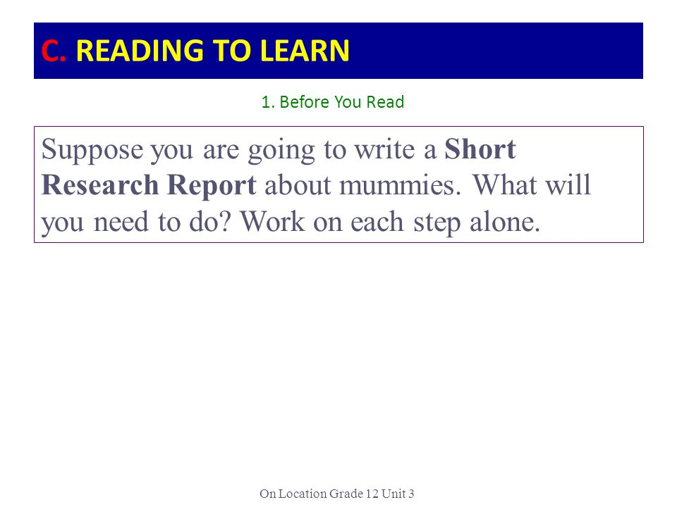 On Location Grade 12 Unit 3 Suppose you are going to write a Short Research Report about mummies. What will you need to do? Work on each step alone. 1