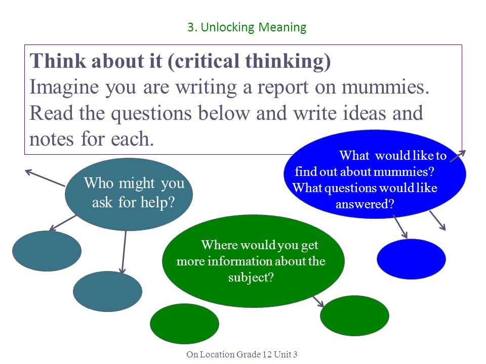 On Location Grade 12 Unit 3 Think about it (critical thinking) Imagine you are writing a report on mummies. Read the questions below and write ideas a