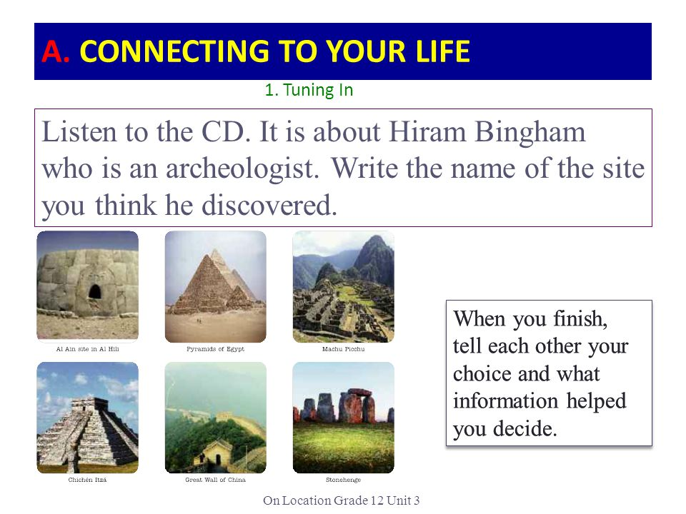 On Location Grade 12 Unit 3 A. CONNECTING TO YOUR LIFE Listen to the CD. It is about Hiram Bingham who is an archeologist. Write the name of the site