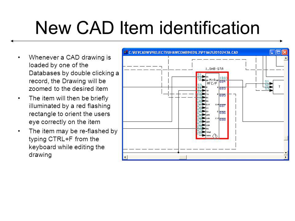 New CAD Item identification Whenever a CAD drawing is loaded by one of the Databases by double clicking a record, the Drawing will be zoomed to the desired item The item will then be briefly illuminated by a red flashing rectangle to orient the users eye correctly on the item The item may be re-flashed by typing CTRL+F from the keyboard while editing the drawing