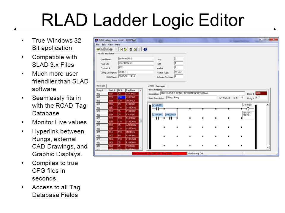 RLAD Ladder Logic Editor True Windows 32 Bit application Compatible with SLAD 3.x Files Much more user friendlier than SLAD software Seamlessly fits in with the RCAD Tag Database Monitor Live values Hyperlink between Rungs, external CAD Drawings, and Graphic Displays.