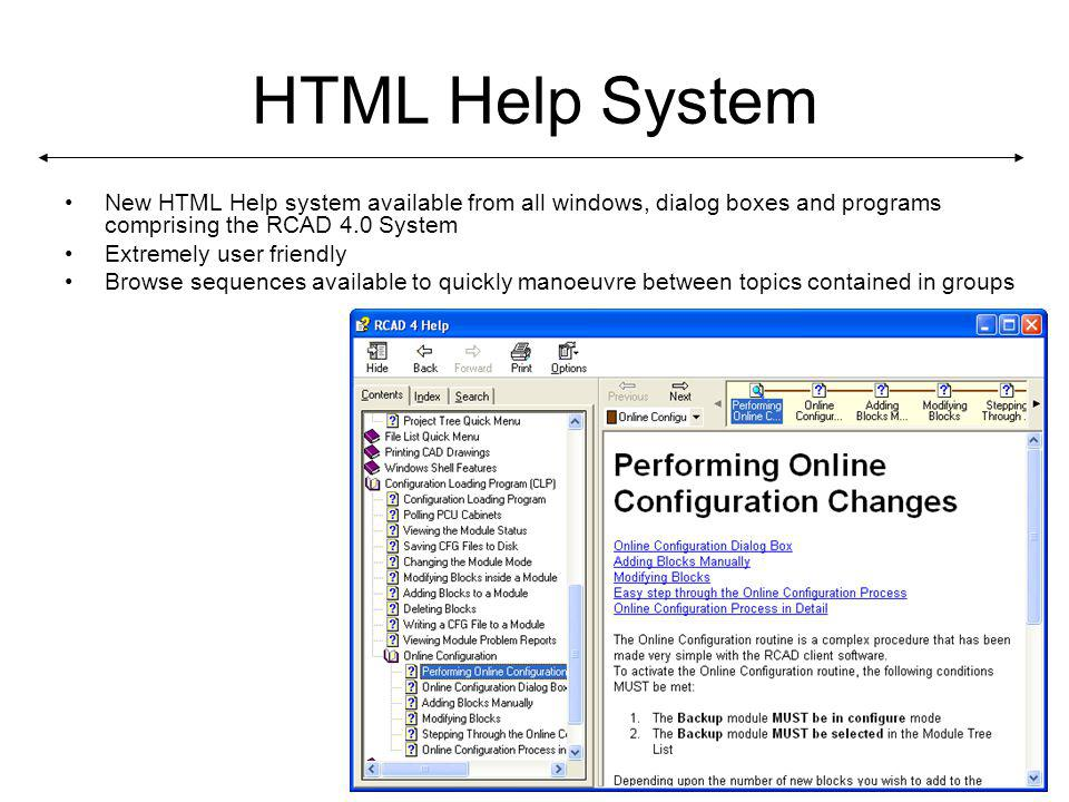HTML Help System New HTML Help system available from all windows, dialog boxes and programs comprising the RCAD 4.0 System Extremely user friendly Browse sequences available to quickly manoeuvre between topics contained in groups