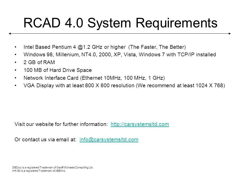 RCAD 4.0 System Requirements Intel Based Pentium 4 @1.2 GHz or higher (The Faster, The Better) Windows 98, Millenium, NT4.0, 2000, XP, Vista, Windows 7 with TCP/IP installed 2 GB of RAM 100 MB of Hard Drive Space Network Interface Card (Ethernet 10MHz, 100 MHz, 1 GHz) VGA Display with at least 800 X 600 resolution (We recommend at least 1024 X 768) Visit our website for further information: http://carsystemsltd.comhttp://carsystemsltd.com Or contact us via email at: info@carsystemsltd.cominfo@carsystemsltd.com DBDoc is a registered Trademark of Geoff Michaels Consulting Ltd.