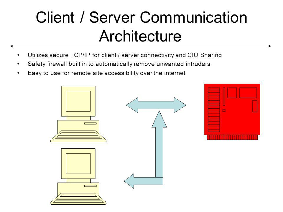 Client / Server Communication Architecture Utilizes secure TCP/IP for client / server connectivity and CIU Sharing Safety firewall built in to automatically remove unwanted intruders Easy to use for remote site accessibility over the internet