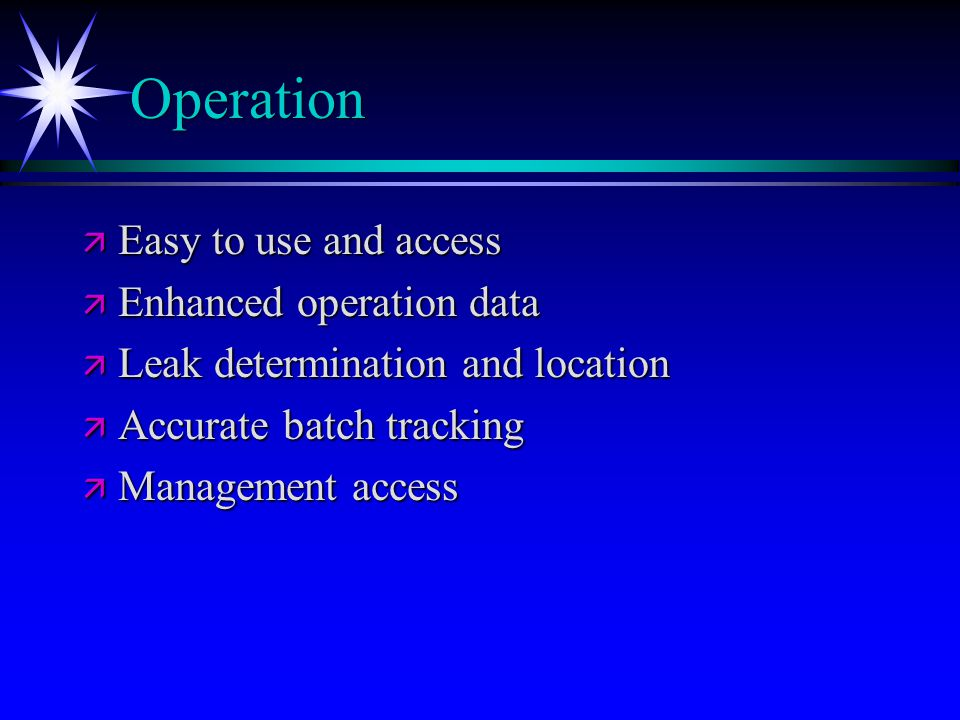 Operation ä Easy to use and access ä Enhanced operation data ä Leak determination and location ä Accurate batch tracking ä Management access