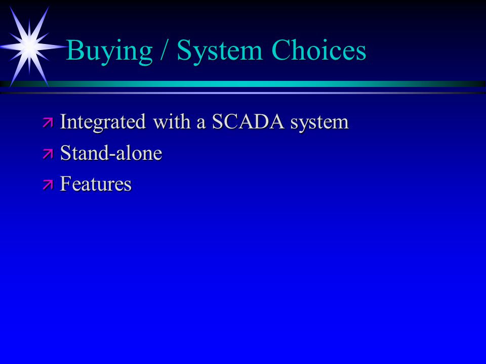 Buying / System Choices ä Integrated with a SCADA system ä Stand-alone ä Features