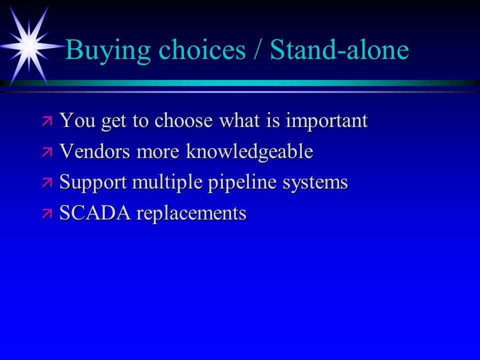Buying choices / Stand-alone ä You get to choose what is important ä Vendors more knowledgeable ä Support multiple pipeline systems ä SCADA replacements