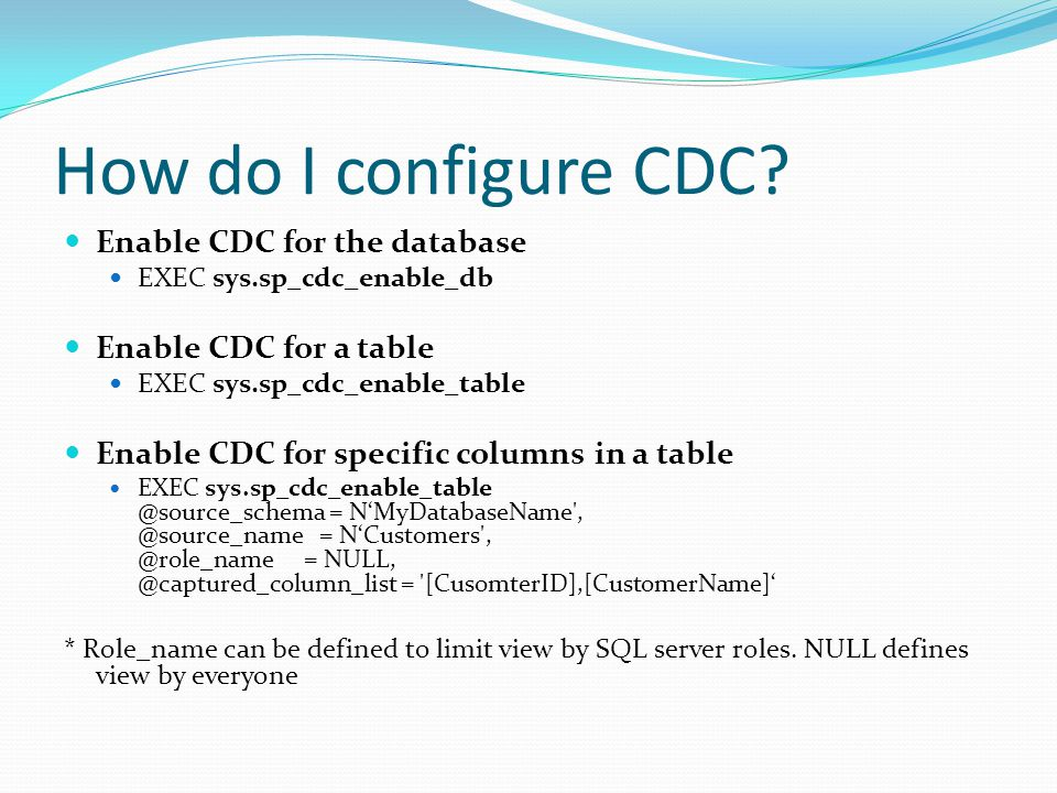 Enable CDC for the database EXEC sys.sp_cdc_enable_db Enable CDC for a table EXEC sys.sp_cdc_enable_table Enable CDC for specific columns in a table EXEC sys.sp_cdc_enable_table @source_schema = NMyDatabaseName , @source_name = NCustomers , @role_name = NULL, @captured_column_list = [CusomterID],[CustomerName] * Role_name can be defined to limit view by SQL server roles.