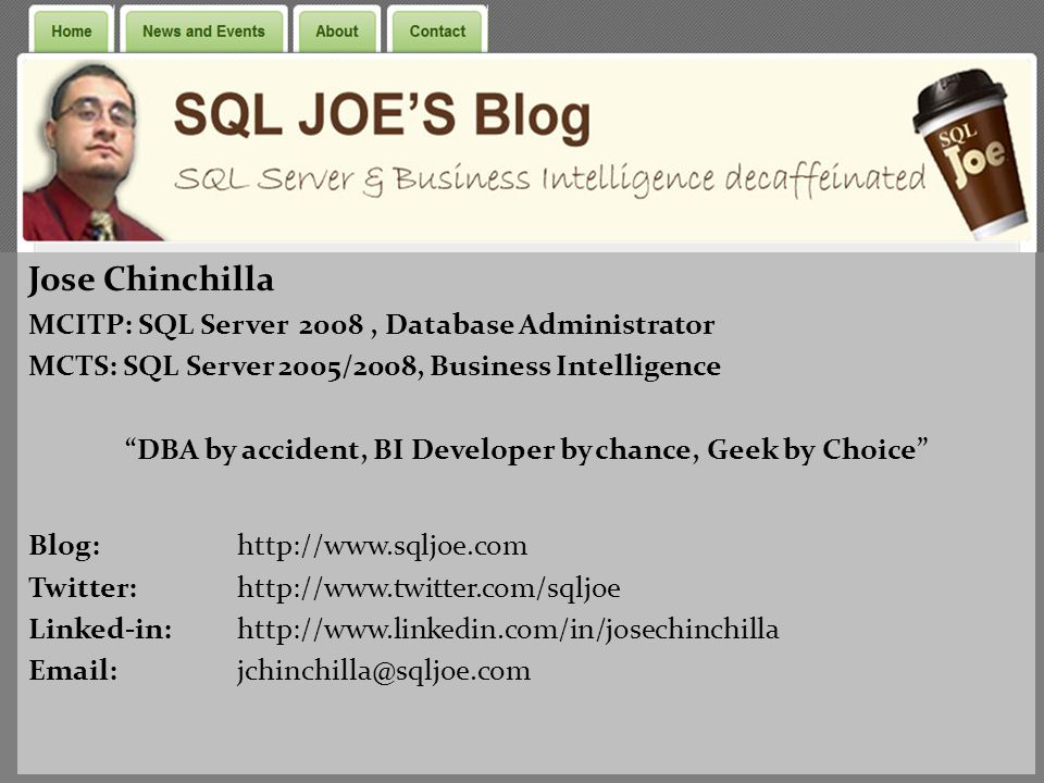 Jose Chinchilla MCITP: SQL Server 2008, Database Administrator MCTS: SQL Server 2005/2008, Business Intelligence DBA by accident, BI Developer by chance, Geek by Choice Blog: http://www.sqljoe.com Twitter: http://www.twitter.com/sqljoe Linked-in: http://www.linkedin.com/in/josechinchilla Email: jchinchilla@sqljoe.com