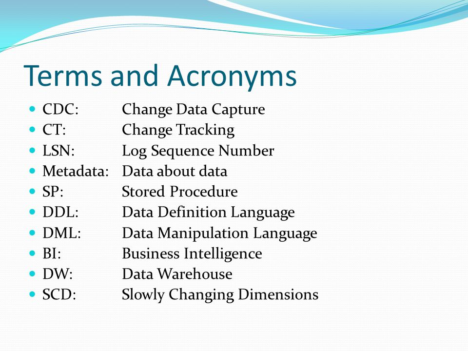 Terms and Acronyms CDC: Change Data Capture CT: Change Tracking LSN: Log Sequence Number Metadata: Data about data SP: Stored Procedure DDL:Data Definition Language DML:Data Manipulation Language BI:Business Intelligence DW:Data Warehouse SCD:Slowly Changing Dimensions