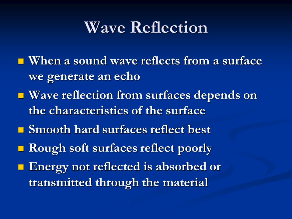 Wave Reflection When a sound wave reflects from a surface we generate an echo When a sound wave reflects from a surface we generate an echo Wave reflection from surfaces depends on the characteristics of the surface Wave reflection from surfaces depends on the characteristics of the surface Smooth hard surfaces reflect best Smooth hard surfaces reflect best Rough soft surfaces reflect poorly Rough soft surfaces reflect poorly Energy not reflected is absorbed or transmitted through the material Energy not reflected is absorbed or transmitted through the material