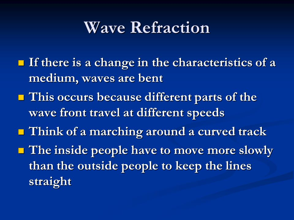 Wave Refraction If there is a change in the characteristics of a medium, waves are bent If there is a change in the characteristics of a medium, waves are bent This occurs because different parts of the wave front travel at different speeds This occurs because different parts of the wave front travel at different speeds Think of a marching around a curved track Think of a marching around a curved track The inside people have to move more slowly than the outside people to keep the lines straight The inside people have to move more slowly than the outside people to keep the lines straight