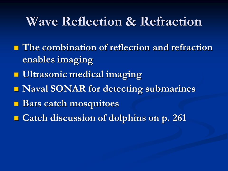 Wave Reflection & Refraction The combination of reflection and refraction enables imaging The combination of reflection and refraction enables imaging Ultrasonic medical imaging Ultrasonic medical imaging Naval SONAR for detecting submarines Naval SONAR for detecting submarines Bats catch mosquitoes Bats catch mosquitoes Catch discussion of dolphins on p.