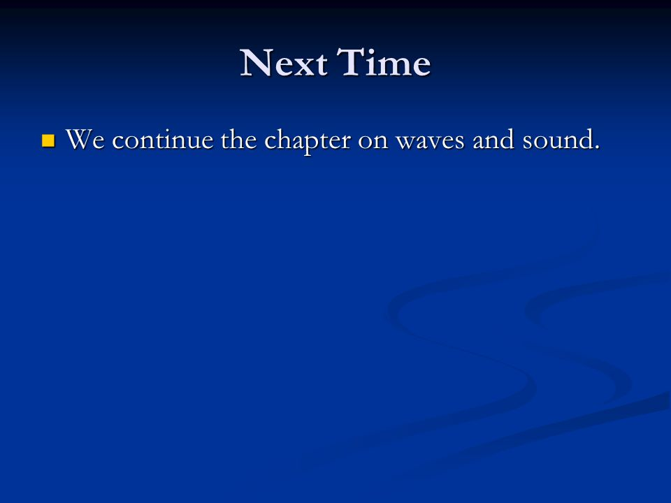 Next Time We continue the chapter on waves and sound. We continue the chapter on waves and sound.
