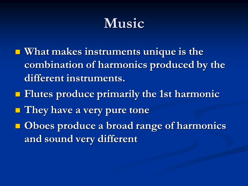 Music What makes instruments unique is the combination of harmonics produced by the different instruments.