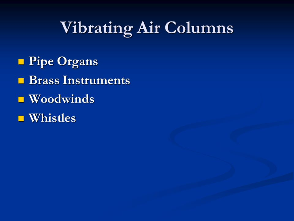 Vibrating Air Columns Pipe Organs Pipe Organs Brass Instruments Brass Instruments Woodwinds Woodwinds Whistles Whistles