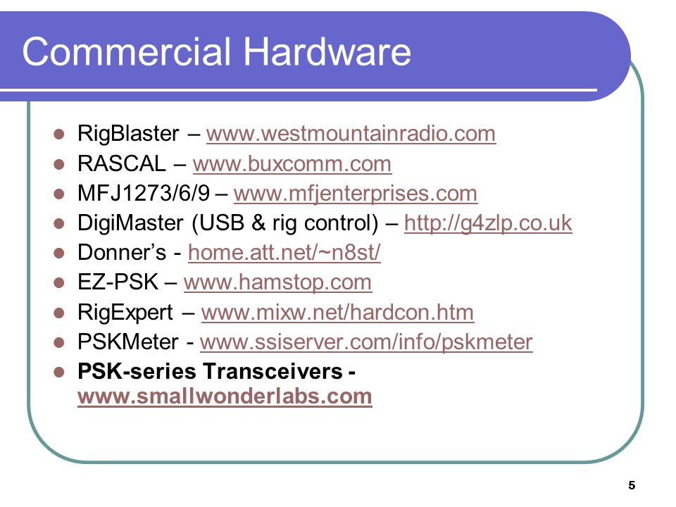 5 Commercial Hardware RigBlaster – www.westmountainradio.comwww.westmountainradio.com RASCAL – www.buxcomm.comwww.buxcomm.com MFJ1273/6/9 – www.mfjenterprises.comwww.mfjenterprises.com DigiMaster (USB & rig control) – http://g4zlp.co.ukhttp://g4zlp.co.uk Donners - home.att.net/~n8st/home.att.net/~n8st/ EZ-PSK – www.hamstop.comwww.hamstop.com RigExpert – www.mixw.net/hardcon.htmwww.mixw.net/hardcon.htm PSKMeter - www.ssiserver.com/info/pskmeterwww.ssiserver.com/info/pskmeter PSK-series Transceivers - www.smallwonderlabs.com www.smallwonderlabs.com