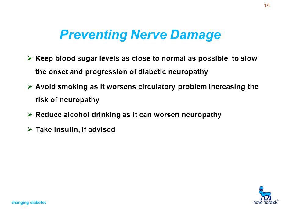19 Preventing Nerve Damage Keep blood sugar levels as close to normal as possible to slow the onset and progression of diabetic neuropathy Avoid smoki