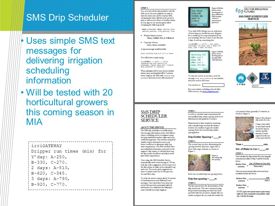 SMS Drip Scheduler Uses simple SMS text messages for delivering irrigation scheduling information Will be tested with 20 horticultural growers this coming season in MIA irriGATEWAY Dripper run times (min) for Yday: A-250, B-330, C-270.