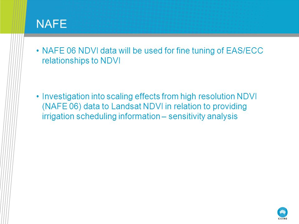 NAFE NAFE 06 NDVI data will be used for fine tuning of EAS/ECC relationships to NDVI Investigation into scaling effects from high resolution NDVI (NAFE 06) data to Landsat NDVI in relation to providing irrigation scheduling information – sensitivity analysis