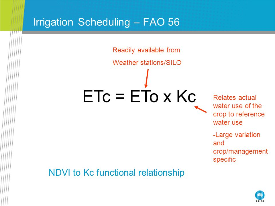 Irrigation Scheduling – FAO 56 ETc = ETo x Kc Readily available from Weather stations/SILO Relates actual water use of the crop to reference water use -Large variation and crop/management specific NDVI to Kc functional relationship