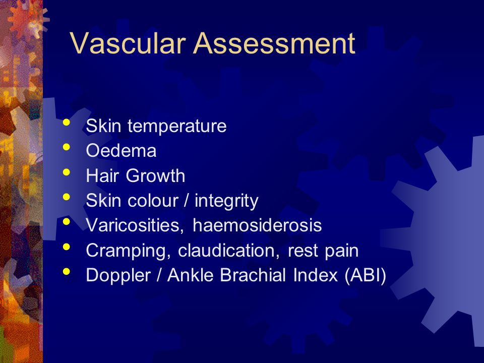 Vascular Assessment Skin temperature Oedema Hair Growth Skin colour / integrity Varicosities, haemosiderosis Cramping, claudication, rest pain Doppler