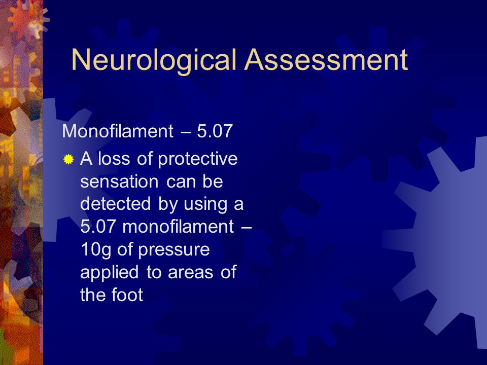 Neurological Assessment Monofilament – 5.07 A loss of protective sensation can be detected by using a 5.07 monofilament – 10g of pressure applied to a