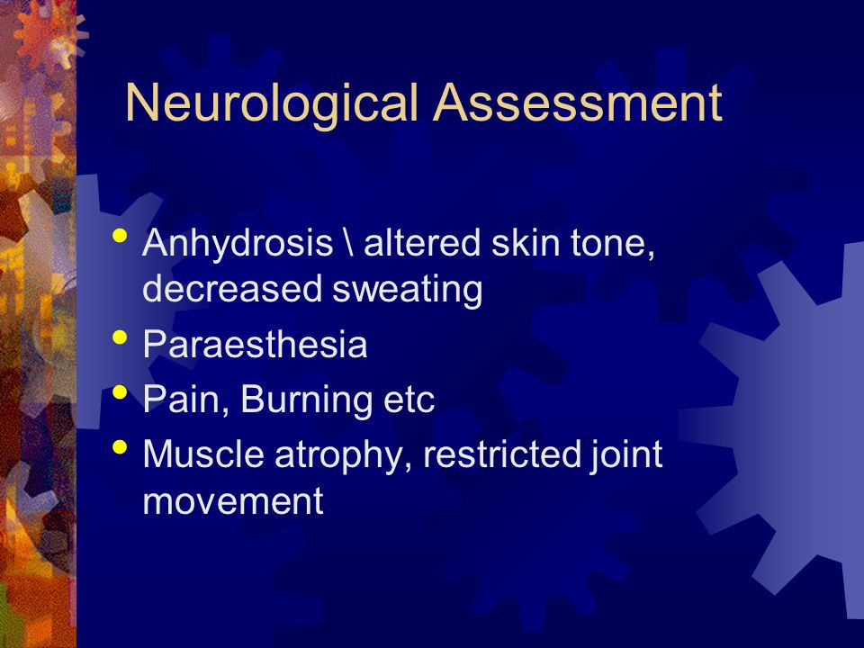 Neurological Assessment Anhydrosis \ altered skin tone, decreased sweating Paraesthesia Pain, Burning etc Muscle atrophy, restricted joint movement
