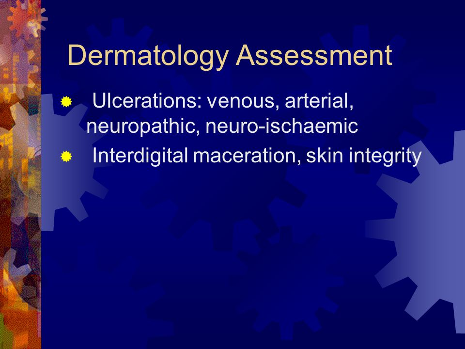 Dermatology Assessment Ulcerations: venous, arterial, neuropathic, neuro-ischaemic Interdigital maceration, skin integrity