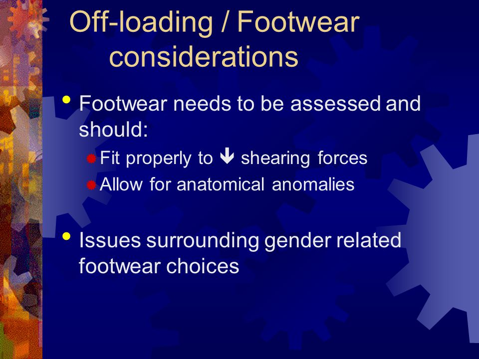 Off-loading / Footwear considerations Footwear needs to be assessed and should: Fit properly to shearing forces Allow for anatomical anomalies Issues