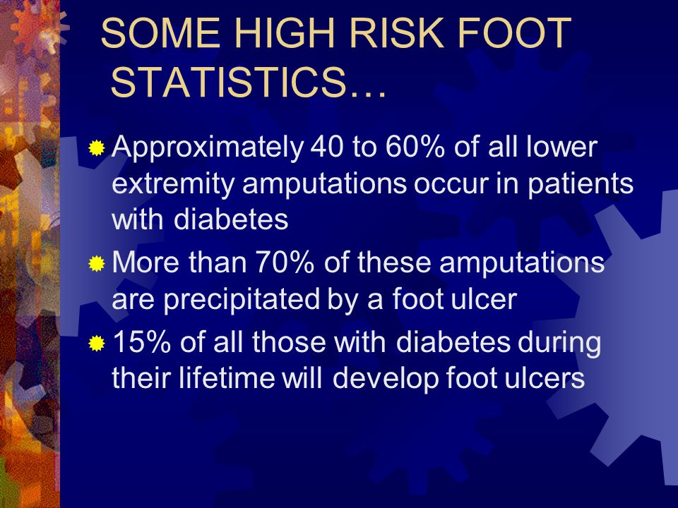 SOME HIGH RISK FOOT STATISTICS… Approximately 40 to 60% of all lower extremity amputations occur in patients with diabetes More than 70% of these ampu