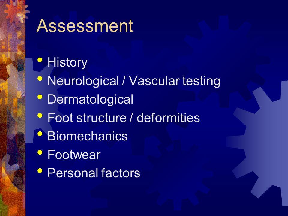Assessment History Neurological / Vascular testing Dermatological Foot structure / deformities Biomechanics Footwear Personal factors