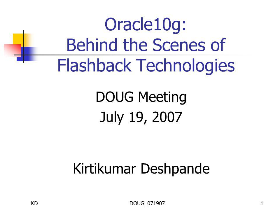 KDDOUG_0719071 Oracle10g: Behind the Scenes of Flashback Technologies DOUG Meeting July 19, 2007 Kirtikumar Deshpande