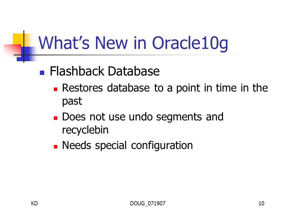 KDDOUG_07190710 Whats New in Oracle10g Flashback Database Restores database to a point in time in the past Does not use undo segments and recyclebin Needs special configuration