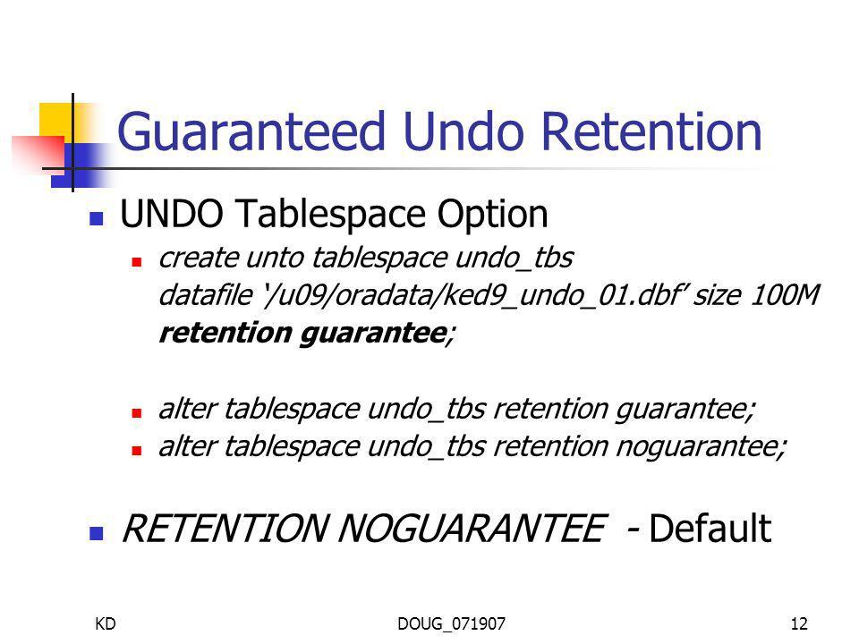 KDDOUG_07190712 Guaranteed Undo Retention UNDO Tablespace Option create unto tablespace undo_tbs datafile /u09/oradata/ked9_undo_01.dbf size 100M retention guarantee; alter tablespace undo_tbs retention guarantee; alter tablespace undo_tbs retention noguarantee; RETENTION NOGUARANTEE - Default