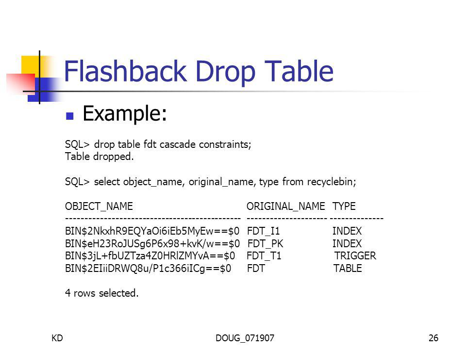 KDDOUG_07190726 Flashback Drop Table Example: SQL> drop table fdt cascade constraints; Table dropped.