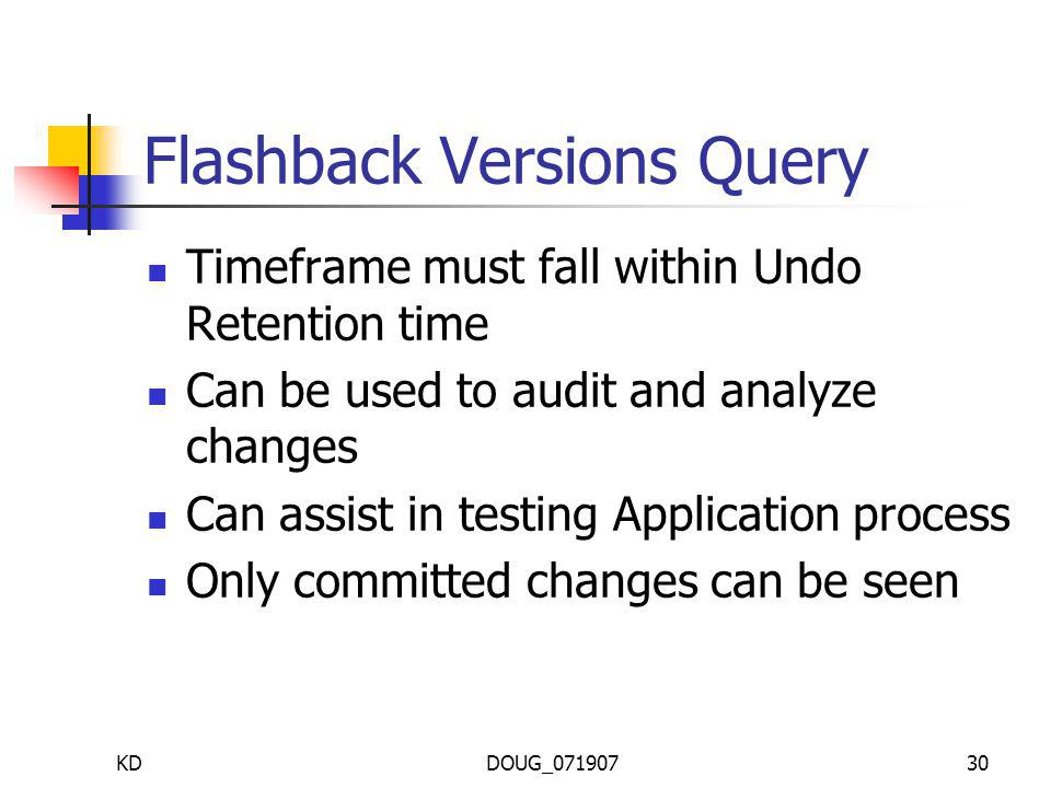 KDDOUG_07190730 Flashback Versions Query Timeframe must fall within Undo Retention time Can be used to audit and analyze changes Can assist in testing Application process Only committed changes can be seen
