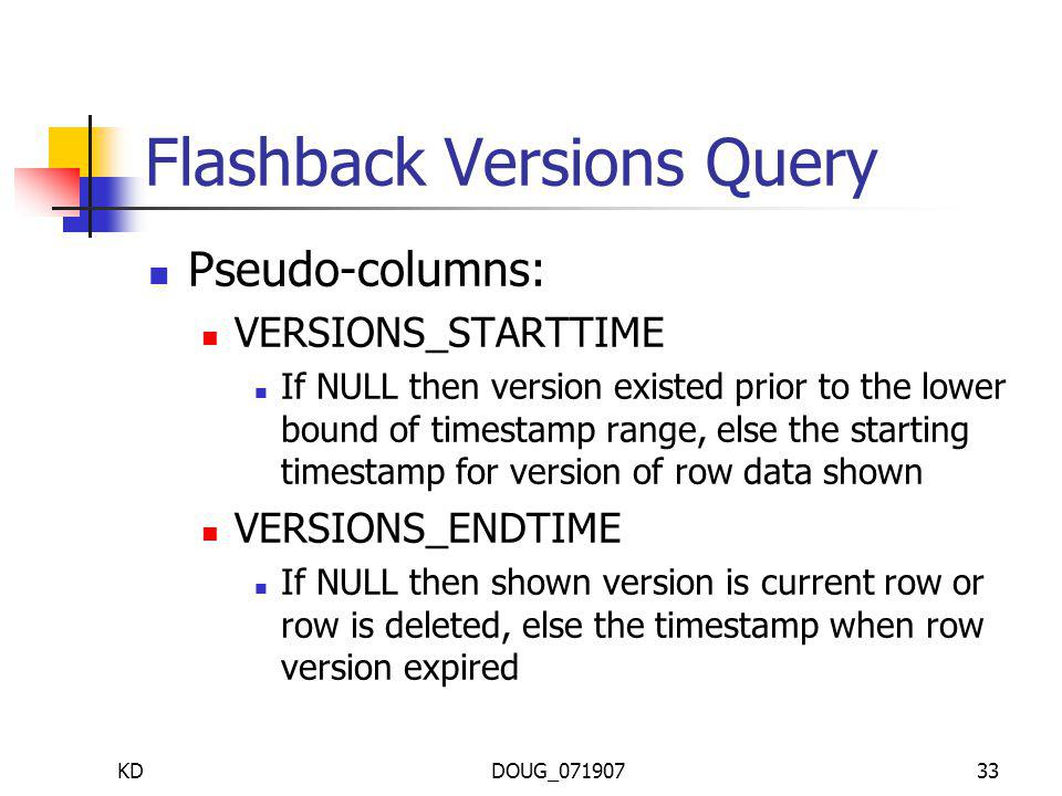 KDDOUG_07190733 Flashback Versions Query Pseudo-columns: VERSIONS_STARTTIME If NULL then version existed prior to the lower bound of timestamp range, else the starting timestamp for version of row data shown VERSIONS_ENDTIME If NULL then shown version is current row or row is deleted, else the timestamp when row version expired