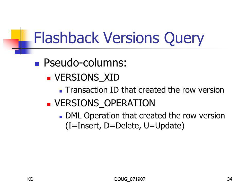 KDDOUG_07190734 Flashback Versions Query Pseudo-columns: VERSIONS_XID Transaction ID that created the row version VERSIONS_OPERATION DML Operation that created the row version (I=Insert, D=Delete, U=Update)