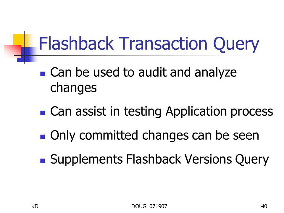 KDDOUG_07190740 Flashback Transaction Query Can be used to audit and analyze changes Can assist in testing Application process Only committed changes can be seen Supplements Flashback Versions Query