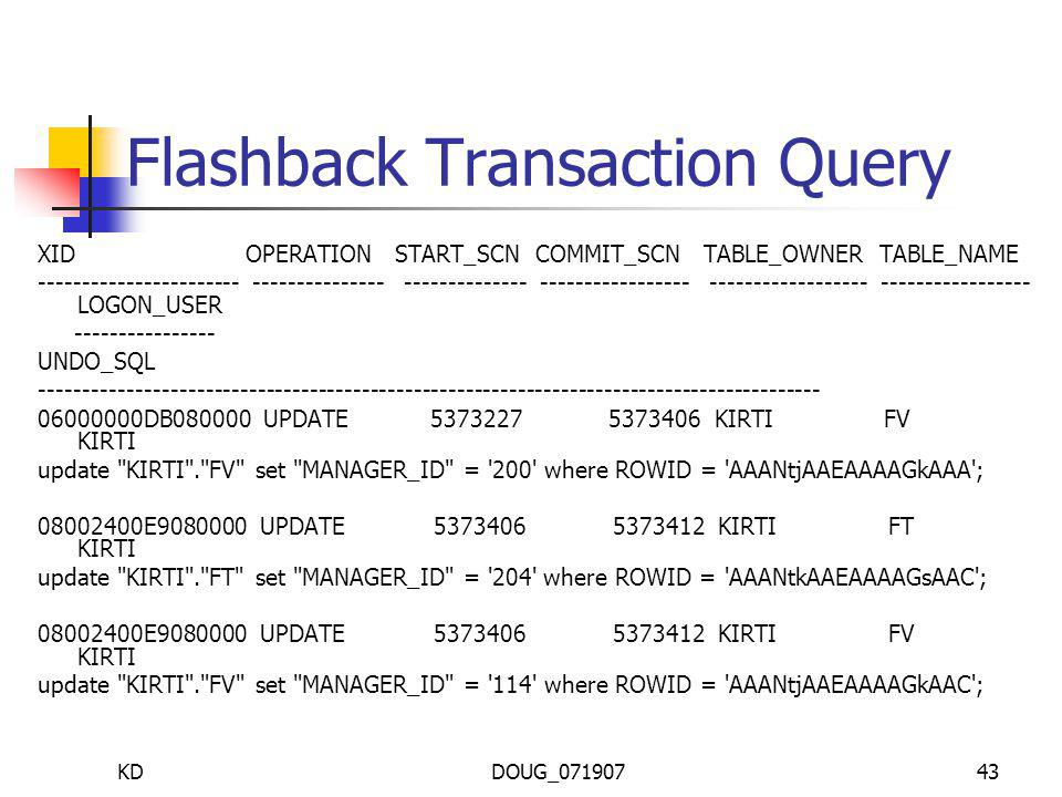 KDDOUG_07190743 Flashback Transaction Query XID OPERATION START_SCN COMMIT_SCN TABLE_OWNER TABLE_NAME ----------------------- --------------- -------------- ----------------- ------------------ ----------------- LOGON_USER ---------------- UNDO_SQL ------------------------------------------------------------------------------------------ 06000000DB080000 UPDATE 5373227 5373406 KIRTI FV KIRTI update KIRTI . FV set MANAGER_ID = 200 where ROWID = AAANtjAAEAAAAGkAAA ; 08002400E9080000 UPDATE 5373406 5373412 KIRTI FT KIRTI update KIRTI . FT set MANAGER_ID = 204 where ROWID = AAANtkAAEAAAAGsAAC ; 08002400E9080000 UPDATE 5373406 5373412 KIRTI FV KIRTI update KIRTI . FV set MANAGER_ID = 114 where ROWID = AAANtjAAEAAAAGkAAC ;