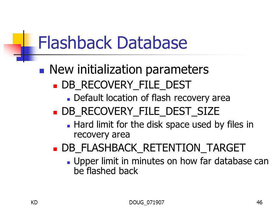 KDDOUG_07190746 Flashback Database New initialization parameters DB_RECOVERY_FILE_DEST Default location of flash recovery area DB_RECOVERY_FILE_DEST_SIZE Hard limit for the disk space used by files in recovery area DB_FLASHBACK_RETENTION_TARGET Upper limit in minutes on how far database can be flashed back
