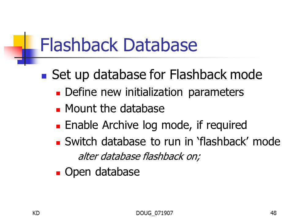 KDDOUG_07190748 Flashback Database Set up database for Flashback mode Define new initialization parameters Mount the database Enable Archive log mode, if required Switch database to run in flashback mode alter database flashback on; Open database