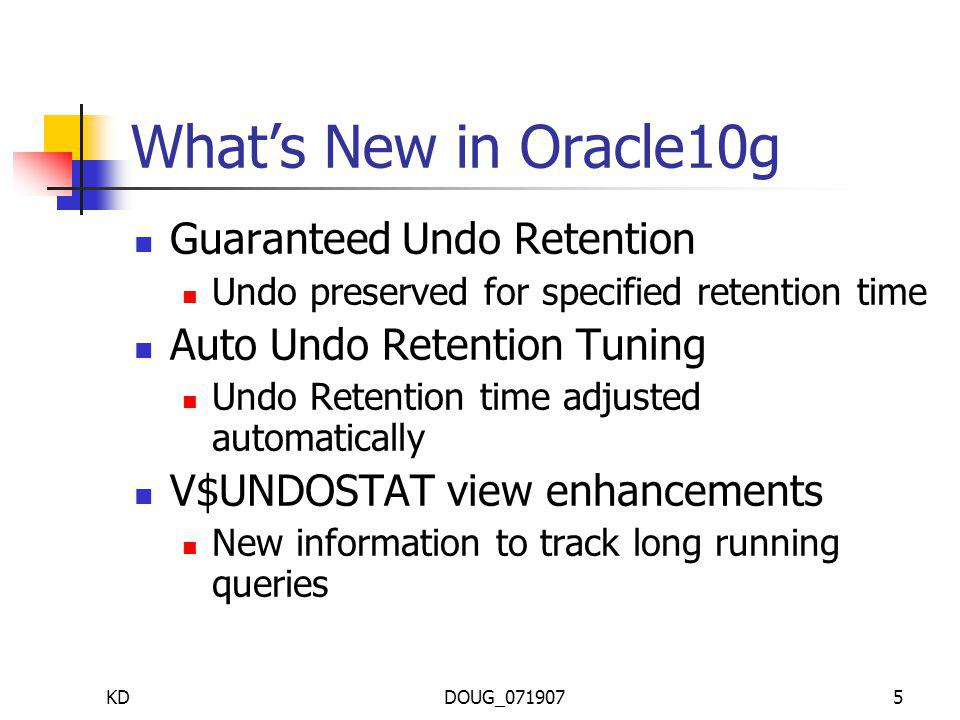 KDDOUG_0719075 Whats New in Oracle10g Guaranteed Undo Retention Undo preserved for specified retention time Auto Undo Retention Tuning Undo Retention time adjusted automatically V$UNDOSTAT view enhancements New information to track long running queries